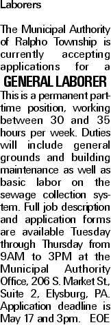 Laborers The Municipal Authority of Ralpho Township is currently accepting applications for a General Laborer This is a permanent part-time position, working between 30 and 35 hours per week. Duties will include general grounds and building maintenance as well as basic labor on the sewage collection system. Full job description and application forms are available Tuesday through Thursday from 9AM to 3PM at the Municipal Authority Office, 206 S. Market St., Suite 2, Elysburg, PA. Application deadline is May 17 and 3pm. EOE