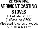 (2) Original Vermont Casting Stoves (1) Definite. $1000. (1) Resolute. $500. Also avail. 5 cords of wood. Call 570-497-0823