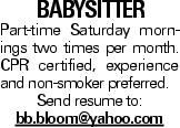 babysitter Part-time Saturday mornings two times per month. CPR certified, experience and non-smoker preferred. Send resume to: bb.bloom@yahoo.com