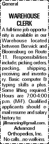 General WAREHOUSE clerk A full-time job opportunity is available in our Warehouse located between Berwick and Bloomsburg on Route 11. Responsibilities include; picking orders, packing, shipping, receiving and inventory. Basic computer & typing skills a plus. Some lifting required. Hours are 7:00-4:00 p.m. (M-F). Qualified applicants should e-mail resume and salary history to: jillmanning@gmail.com. Advanced Orthopedics, Inc. No calls…no walk-ins.