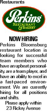 Restaurants now hiring Perkins Bloomsburg restaurant location is looking for successful team members who have an upbeat personality, are a team player, and have an ability to excel in a fast-paced environment. We are currently hiring for all positions and shifts. Please apply within 23 Rickey Avenue