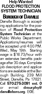 Help Wanted Flood Protection System Technician Borough of Danville Danville Borough is accepting applications for the position of Flood Protection System Technician at the Public Works Department. Applications/resumes will be accepted until 4:00 P.M. Wed., May 19th. Starting wage is $16.73/hour with an extensive benefits package after 30 days. Complete job description and applications are available at the Borough Building, 239 Mill Street, Danville, Pa 17821. Call 570-275-3091 ext. 0 or e-mail dmurphy@ danvilleboro.org. EOE.