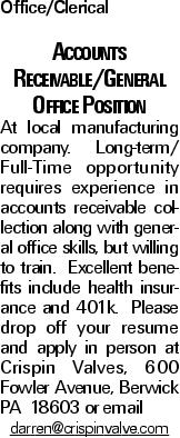 Office/Clerical Accounts Receivable/General Office Position At local manufacturing company. Long-term/ Full-Time opportunity requires experience in accounts receivable collection along with general office skills, but willing to train. Excellent benefits include health insurance and 401k. Please drop off your resume and apply in person at Crispin Valves, 600 Fowler Avenue, Berwick PA 18603 or email darren@crispinvalve.com