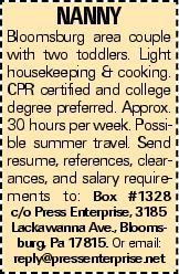 Nanny Bloomsburg area couple with two toddlers. Light housekeeping & cooking. CPR certified and college degree preferred. Approx. 30 hours per week. Possible summer travel. Send resume, references, clearances, and salary requirements to: Box #1328 c/o Press Enterprise, 3185 Lackawanna Ave., Bloomsburg, Pa 17815. Or email: reply@pressenterprise.net