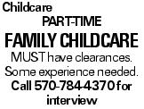 Childcare part-time family Childcare MUST have clearances. Some experience needed. Call 570-784-4370 for interview