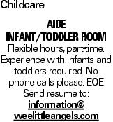 Childcare Aide infant/toddler room Flexible hours, part-time. Experience with infants and toddlers required. No phone calls please. EOE Send resume to: information@ weelittleangels.com