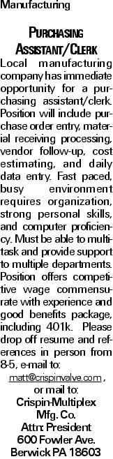 Manufacturing Purchasing Assistant/Clerk Local manufacturing company has immediate opportunity for a purchasing assistant/clerk. Position will include purchase order entry, material receiving processing, vendor follow-up, cost estimating, and daily data entry. Fast paced, busy environment requires organization, strong personal skills, and computer proficiency. Must be able to multitask and provide support to multiple departments. Position offers competitive wage commensurate with experience and good benefits package, including 401k. Please drop off resume and references in person from 8-5, e-mail to: matt@crispinvalve.com , or mail to: Crispin-Multiplex Mfg. Co. Attn: President 600 Fowler Ave. Berwick PA 18603