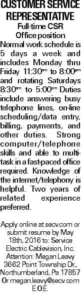 Customer Service Representative Full-time CSR Office position Normal work schedule is 5 days a week and includes Monday thru Friday 11:30am to 8:00pm and rotating Saturdays 8:30am to 5:00pm. Duties include answering busy telephone lines, on-line scheduling/data entry, billing, payments, and other duties. Strong computer/telephone skills and able to multi-task in a fast-paced office required. Knowledge of the internet/telephony is helpful. Two years of related experience preferred. Apply online at secv.com or submit resume by May 18th, 2016 to: Service Electric Cablevision, Inc. Attention: Megan Leavy 3662 Point Township Dr., Northumberland, Pa 17857 Or megan.leavy@secv.com E.O.E.