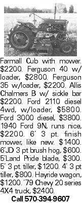 Farmall Cub with mower. $2200. Ferguson 40 w/ loader, $2800. Ferguson 35 w/loader, $2200. Allis Chalmers B w/ sickle bar $2200. Ford 2110 diesel 4wd, w/loader, $5800. Ford 3000 diesel, $3800. 1940 Ford 9N, runs nice, $2200. 6' 3 pt. finish mower, like new. $1400. 6'JD 3 pt brush hog, $600. 5'Land Pride blade, $300. 5' 3 pt. tiller, $1200. 4' 3 pt tiller, $800. Hayride wagon, $1200. '79 Chevy 20 series 4X4 truck, $2400. Call 570-394-9607