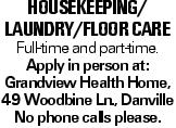 Housekeeping/ laundry/floor care Full-time and part-time. Apply in person at: Grandview Health Home, 49 Woodbine Ln., Danville No phone calls please.