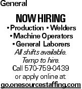 General now hiring --Production --Welders --Machine Operators --General Laborers All shifts available. Temp to hire. Call 570-759-0439 or apply online at: go.onesourcestaffing.com