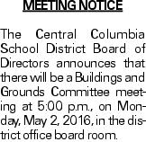MEETING NOTICE The Central Columbia School District Board of Directors announces that there will be a Buildings and Grounds Committee meeting at 5:00 p.m., on Monday, May 2, 2016, in the district office board room.