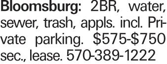 Bloomsburg: 2BR, water, sewer, trash, appls. incl. Private parking. $575-$750 sec., lease. 570-389-1222