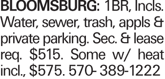 Bloomsburg: 1BR, Incls. Water, sewer, trash, appls & private parking. Sec. & lease req. $515. Some w/ heat incl., $575. 570- 389-1222
