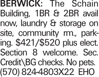 BERWICK: The Schain Building, 1BR & 2BR avail now, laundry & storage on site, community rm., parking. $421/$520 plus elect. Section 8 welcome. Sec. Credit\BG checks. No pets. (570) 824-4803X22 EHO