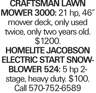 "Craftsman Lawn Mower 3000: 21 hp, 46"" mower deck, only used twice, only two years old. $1200. HomeLite Jacobson electric start snowblower 524: 5 hp 2-stage, heavy duty. $100. Call 570-752-6589"