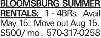 Bloomsburg Summer Rentals: 1 - 4BRs. Avail May 15. Move out Aug 15. $500/ mo . 570-317-0258