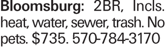Bloomsburg: 2BR, Incls. heat, water, sewer, trash. No pets. $735. 570-784-3170