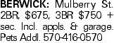 BERWICK: Mulberry St. 2BR, $675, 3BR $750 + sec. Incl. appls. & garage. Pets Addl. 570-416-0570