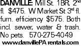 Danville: Mill St. 1BR, 2nd fl. $475. W Market St 3rd fl. furn. efficiency $575. Both incl. sewer, water & trash. No pets. 570-275-4049 www.danvillePA rentals.com