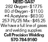 Need Gas? 282 Oxygen - $17.75 80 cf Oxygen - $11.00 #4 Acetylene - $63.00 257-75/25 Mix - $45.25 We have a full line of gases and welding supplies. Call Precision Welding 570-784-9160