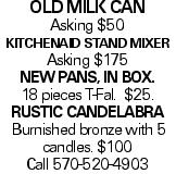 Old Milk can Asking $50 KitchenAid Stand Mixer Asking $175 New Pans, in box. 18 pieces T-Fal. $25. RUSTIC candelabra Burnished bronze with 5 candles. $100 Call 570-520-4903