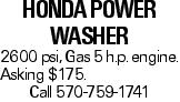 Honda Power Washer 2600 psi, Gas 5 h.p. engine. Asking $175. Call 570-759-1741