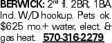 Berwick: 2nd fl. 2BR, 1BA Incl. W/D hookup. Pets ok. $625 mo.+ water, elect. & gas heat. 570-316-2279