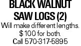 Black Walnut Saw Logs (2) Will make different lengths. $100 for both. Call 570-317-5895