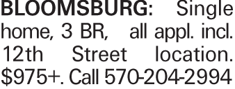 BLOOMSBURG: Single home, 3 BR, all appl. incl. 12th Street location. $975+.Call 570-204-2994