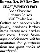 Berwick Sat. 5/7 9am-2pm craft/vendor fair Good Shepherd Lutheran Church 1600 Fowler Ave. Crafters and vendors with jewelry, handbags, kitchen items, beauty aids, candles and more. Lunch, beverages and desserts will be available for purchase from the great cooks of our church!