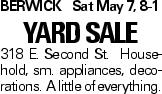 BERWICKSat May 7, 8-1 Yard sale 318 E. Second St. Household, sm. appliances, decorations. A little of everything.