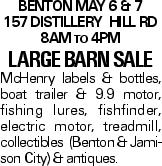 BENTON MAY 6 & 7 157 DISTILLERY HILL RD 8AM to 4PM LARGE BARN SALE McHenry labels & bottles, boat trailer & 9.9 motor, fishing lures, fishfinder, electric motor, treadmill, collectibles (Benton & Jamison City) & antiques.