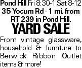 Pond Hill Fri 8:30-1 Sat 8-12 35 Yocum Rd - 1 mi. from RT 239 in Pond Hill. YARDSALE From vintage glassware, household & furniture to Berwick Ribbon Outlet items & more!