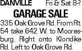 DanvilleFri & Sat 8-? Garage Sale 335 Oak Grove Rd. From Rt. 54 take 642 W. to Mooresburg. Right onto Klondike Rd. Left to Oak Grove Rd.