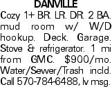 DANVILLE Cozy 1+ BR. LR. DR. 2 BA. mud room w/ W/D hookup. Deck. Garage. Stove & refrigerator. 1 mi from GMC. $900/mo. Water/Sewer/Trash incld. Call 570-784-6488, lv msg.