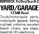 BERWICK Fri/Sat/Sun-9-2 YARD/GARAGE 13 Mill Road Truck/motorcycle parts, motorcycle apparel, fishing rod/reel, uniforms, wooden beach chairs, spa steps, treadmill, HH, electronics.