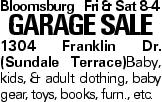 BloomsburgFri & Sat 8-4 GARAGESALE 1304 Franklin Dr. (Sundale Terrace)Baby, kids, & adult clothing, baby gear, toys, books, furn., etc.