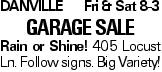 DanvilleFri & Sat 8-3 Garage Sale Rain or Shine! 405 Locust Ln. Follow signs. Big Variety!