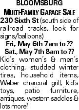 Bloomsburg Multi-Family Garage Sale 230 Sixth St (south side of railroad tracks, look for signs/balloons) Fri., May 6th 7am to ?? Sat., May 7th 8am to ?? Kid's women's & men's clothing, studded winter tires, household items, Weber charcoal grill, kid's toys, patio furniture, antiques, western saddles & lots more!