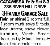 CatawissaFri & Sat 8-3 236 River Hill Drive 3-Family Garage Sale Rain or shine! 2 rooms full, 1 room mutli saws & tools, lawn tractor, snow blower, furniture, Vtech Smart Track, baby & kids items, & lots of household items.