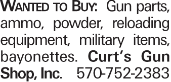 Wanted to Buy: Gun parts, ammo, powder, reloading equipment, military items, bayonettes. Curt's Gun Shop, Inc. 570-752-2383