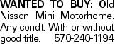 Wanted to Buy: Old Nisson Mini Motorhome. Any condt. With or without good title. 570-240-1194