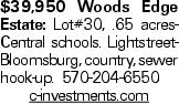 $39,950 Woods Edge Estate: Lot#30, .65 acresCentral schools. LightstreetBloomsburg, country, sewer hook-up. 570-204-6550 c-investments.com