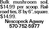 "Bulk mushroom soil, $14.99 per scoop. Railroad ties, 8' by 6"", square. $14.99. Nescopeck Agway 570-752-5977"