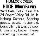 Hunlock Creek HUGE Multi Family Yard Sale. Sat & Sun, 8-4 24 Sweet Valley Rd., Muhlenburg Corners. Sporting goods, bows, household, kids clothing & toys, outdoor & camping, books. There's something for everyone!