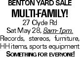 Benton Yard Sale Multi-family! 27 Clyde Rd Sat May 28, 8am-1pm. Records, stereos, furniture, HH items, sports equipment Something for everyone!