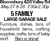 Bloomsburg 420 Valley Rd May 27 & 28 7:30a-2:30p 5 Family Large garage sale Furniture, dishes, tons of household items, crafting supplies, crafts, tons of baby stuff. Rain or shine!