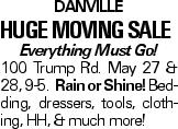 Danville Huge Moving Sale Everything Must Go! 100 Trump Rd. May 27 & 28, 9-5. Rain or Shine! Bedding, dressers, tools, clothing, HH, & much more!