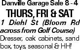 Danville Garage Sale 8 - 4 Thurs, fri & sat 1 Diehl St (Bloom Rd across from Golf Course) Dresser, oak cabinets, sand box, toys, seasonal & HH!